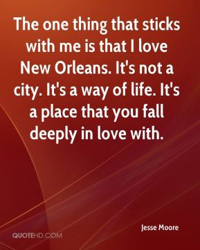The one thing that sticks with me is that I love New Orleans. It's not a city. It's a way of life. It's a place that you fall deeply in love with.