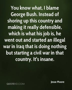 You know what, I blame George Bush. Instead of shoring up this country and making it really defensible, which is what his job is, he went out and started an illegal war in Iraq that is doing nothing but starting a civil war in that country. It's insane.