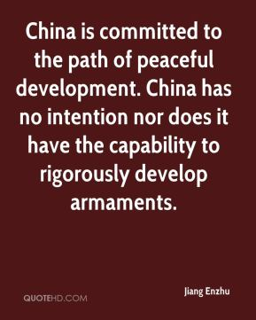 China is committed to the path of peaceful development. China has no intention nor does it have the capability to rigorously develop armaments.