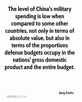 The level of China's military spending is low when compared to some other countries, not only in terms of absolute value, but also in terms of the proportions defense budgets occupy in the nations' gross domestic product and the entire budget.