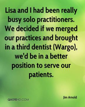 Jim Arnold  - Lisa and I had been really busy solo practitioners. We decided if we merged our practices and brought in a third dentist (Wargo), we'd be in a better position to serve our patients.