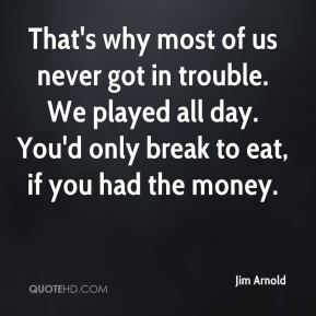 Jim Arnold  - That's why most of us never got in trouble. We played all day. You'd only break to eat, if you had the money.