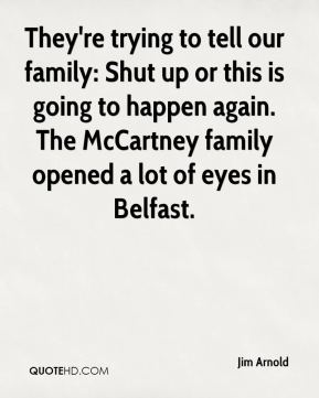 Jim Arnold  - They're trying to tell our family: Shut up or this is going to happen again. The McCartney family opened a lot of eyes in Belfast.