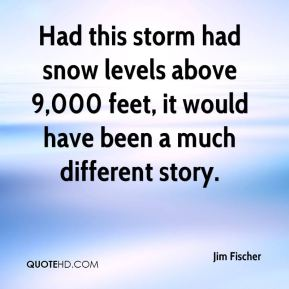Jim Fischer  - Had this storm had snow levels above 9,000 feet, it would have been a much different story.