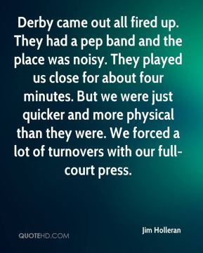 Jim Holleran  - Derby came out all fired up. They had a pep band and the place was noisy. They played us close for about four minutes. But we were just quicker and more physical than they were. We forced a lot of turnovers with our full-court press.