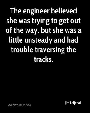 Jim Leljedal  - The engineer believed she was trying to get out of the way, but she was a little unsteady and had trouble traversing the tracks.