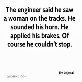 Jim Leljedal  - The engineer said he saw a woman on the tracks. He sounded his horn. He applied his brakes. Of course he couldn't stop.