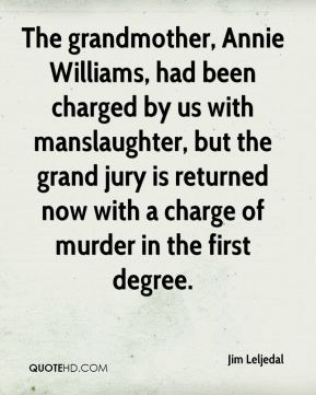 Jim Leljedal  - The grandmother, Annie Williams, had been charged by us with manslaughter, but the grand jury is returned now with a charge of murder in the first degree.