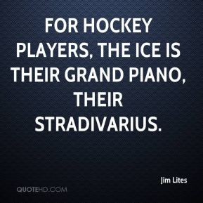 Jim Lites  - For hockey players, the ice is their grand piano, their Stradivarius.