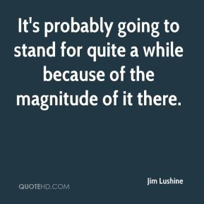 Jim Lushine  - It's probably going to stand for quite a while because of the magnitude of it there.