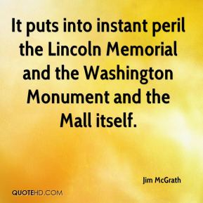 Jim McGrath  - It puts into instant peril the Lincoln Memorial and the Washington Monument and the Mall itself.