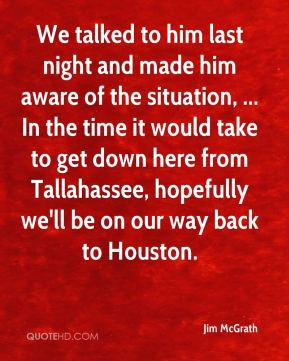 Jim McGrath  - We talked to him last night and made him aware of the situation, ... In the time it would take to get down here from Tallahassee, hopefully we'll be on our way back to Houston.