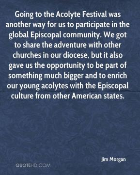 Jim Morgan  - Going to the Acolyte Festival was another way for us to participate in the global Episcopal community. We got to share the adventure with other churches in our diocese, but it also gave us the opportunity to be part of something much bigger and to enrich our young acolytes with the Episcopal culture from other American states.