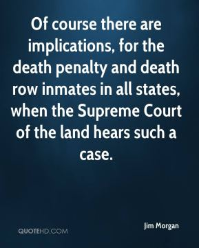 Jim Morgan  - Of course there are implications, for the death penalty and death row inmates in all states, when the Supreme Court of the land hears such a case.