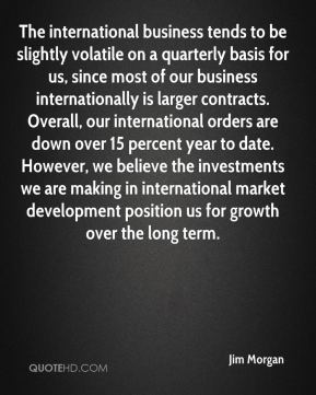 Jim Morgan  - The international business tends to be slightly volatile on a quarterly basis for us, since most of our business internationally is larger contracts. Overall, our international orders are down over 15 percent year to date. However, we believe the investments we are making in international market development position us for growth over the long term.