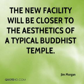 Jim Morgan  - The new facility will be closer to the aesthetics of a typical Buddhist Temple.