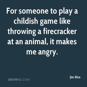 Jim Rice  - For someone to play a childish game like throwing a firecracker at an animal, it makes me angry.