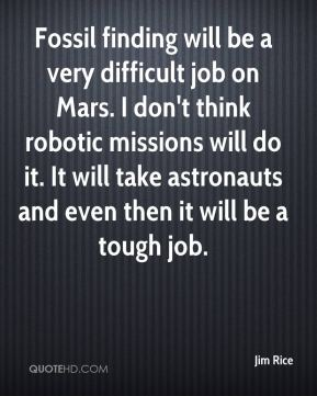 Jim Rice  - Fossil finding will be a very difficult job on Mars. I don't think robotic missions will do it. It will take astronauts and even then it will be a tough job.
