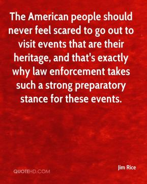 Jim Rice  - The American people should never feel scared to go out to visit events that are their heritage, and that's exactly why law enforcement takes such a strong preparatory stance for these events.