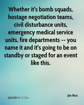 Jim Rice  - Whether it's bomb squads, hostage negotiation teams, civil disturbance units, emergency medical service units, fire departments -- you name it and it's going to be on standby or staged for an event like this.