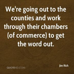 Jim Rich  - We're going out to the counties and work through their chambers (of commerce) to get the word out.