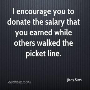 I encourage you to donate the salary that you earned while others walked the picket line.