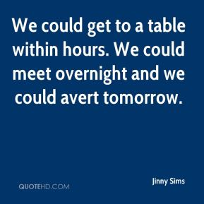We could get to a table within hours. We could meet overnight and we could avert tomorrow.