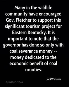 Jodi Whitaker  - Many in the wildlife community have encouraged Gov. Fletcher to support this significant tourism project for Eastern Kentucky. It is important to note that the governor has done so only with coal severance money -- money dedicated to the economic benefit of coal counties.