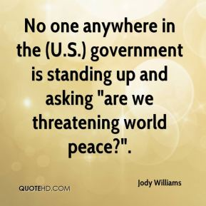 "No one anywhere in the (U.S.) government is standing up and asking ""are we threatening world peace?""."