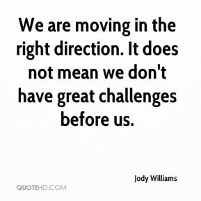 We are moving in the right direction. It does not mean we don't have great challenges before us.