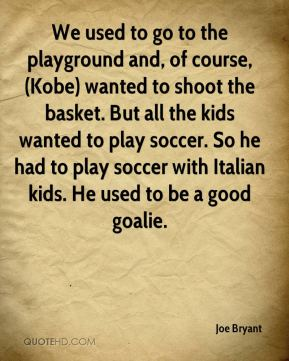 We used to go to the playground and, of course, (Kobe) wanted to shoot the basket. But all the kids wanted to play soccer. So he had to play soccer with Italian kids. He used to be a good goalie.