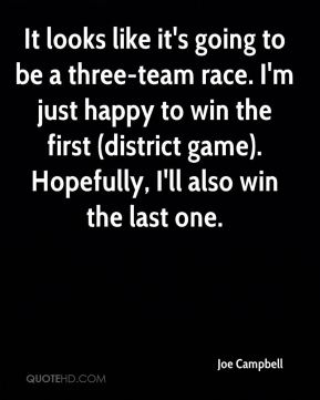 It looks like it's going to be a three-team race. I'm just happy to win the first (district game). Hopefully, I'll also win the last one.
