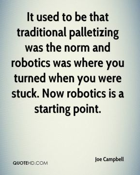 It used to be that traditional palletizing was the norm and robotics was where you turned when you were stuck. Now robotics is a starting point.