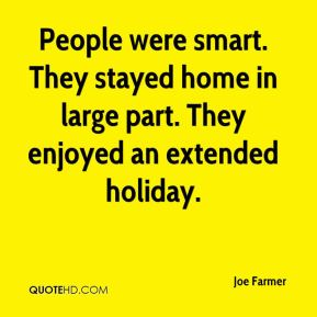 Joe Farmer  - People were smart. They stayed home in large part. They enjoyed an extended holiday.