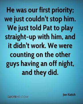 He was our first priority; we just couldn't stop him. We just told Pat to play straight-up with him, and it didn't work. We were counting on the other guys having an off night, and they did.