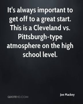 Joe Mackey  - It's always important to get off to a great start. This is a Cleveland vs. Pittsburgh-type atmosphere on the high school level.