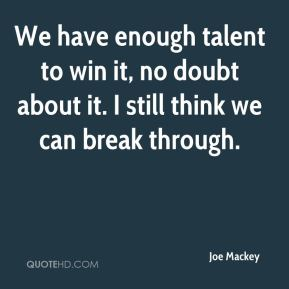 Joe Mackey  - We have enough talent to win it, no doubt about it. I still think we can break through.