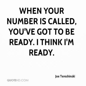 Joe Tereshinski  - When your number is called, you've got to be ready. I think I'm ready.