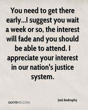 Joel Androphy  - You need to get there early...I suggest you wait a week or so, the interest will fade and you should be able to attend. I appreciate your interest in our nation's justice system.