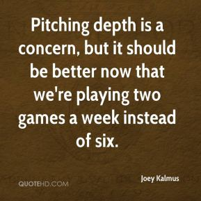 Joey Kalmus  - Pitching depth is a concern, but it should be better now that we're playing two games a week instead of six.