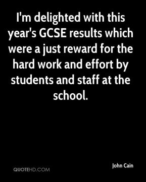 John Cain  - I'm delighted with this year's GCSE results which were a just reward for the hard work and effort by students and staff at the school.