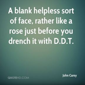 John Carey  - A blank helpless sort of face, rather like a rose just before you drench it with D.D.T.