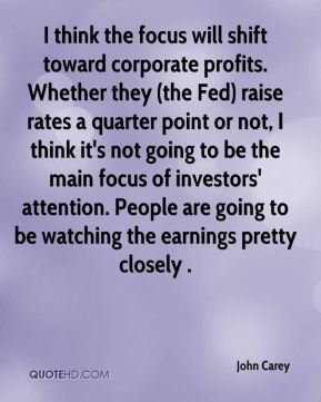 John Carey  - I think the focus will shift toward corporate profits. Whether they (the Fed) raise rates a quarter point or not, I think it's not going to be the main focus of investors' attention. People are going to be watching the earnings pretty closely .