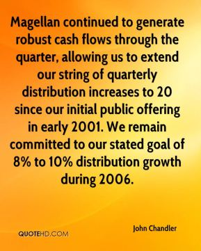 Magellan continued to generate robust cash flows through the quarter, allowing us to extend our string of quarterly distribution increases to 20 since our initial public offering in early 2001. We remain committed to our stated goal of 8% to 10% distribution growth during 2006.