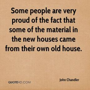 John Chandler  - Some people are very proud of the fact that some of the material in the new houses came from their own old house.