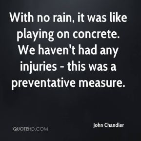 John Chandler  - With no rain, it was like playing on concrete. We haven't had any injuries - this was a preventative measure.