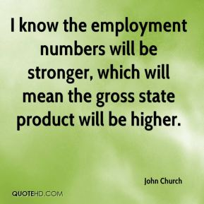John Church  - I know the employment numbers will be stronger, which will mean the gross state product will be higher.