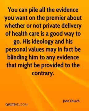 John Church  - You can pile all the evidence you want on the premier about whether or not private delivery of health care is a good way to go. His ideology and his personal values may in fact be blinding him to any evidence that might be provided to the contrary.