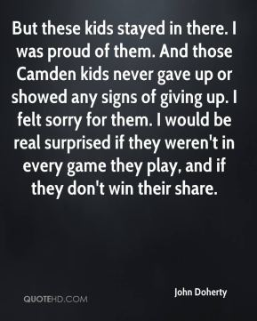 John Doherty  - But these kids stayed in there. I was proud of them. And those Camden kids never gave up or showed any signs of giving up. I felt sorry for them. I would be real surprised if they weren't in every game they play, and if they don't win their share.