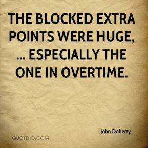 John Doherty  - The blocked extra points were huge, ... Especially the one in overtime.